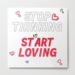 Stop Thinking Start Loving t-shirt Metal Print