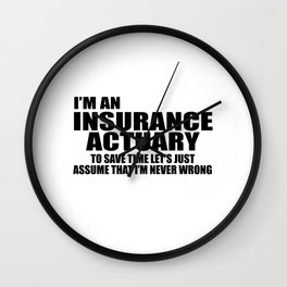 I'm An Insurance Actuary To Save Time Let's Just Assume That I'm Never Wrong Wall Clock