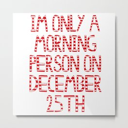 im only a morning person on december 25th (basic) Metal Print
