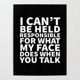 I Can't Be Held Responsible For What My Face Does When You Talk (Black & White) Poster