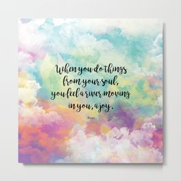 When you do things from your soul, you feel a river moving in you, a joy. - Rumi Metal Print