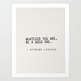 Whatever you are, be a good one. Art Print