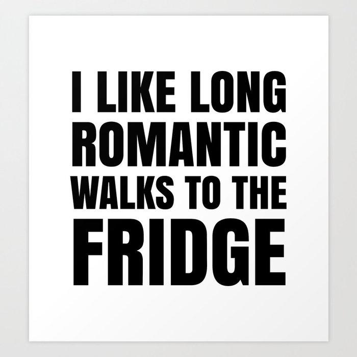 I LIKE LONG ROMANTIC WALKS TO THE FRIDGE Art Print