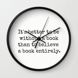 It's better to be without a book than to believe a book entirely. Wall Clock