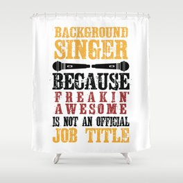 Background Singer Because Freakin Awesome Is Not An Official Job Title Shower Curtain