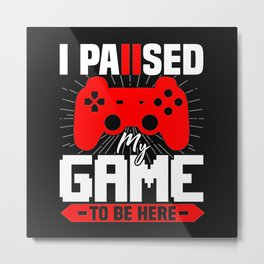 I Paused My Game To be Here Metal Print