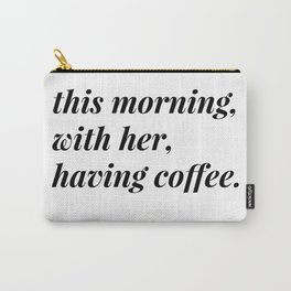 This morning, with her, having coffee. Carry-All Pouch