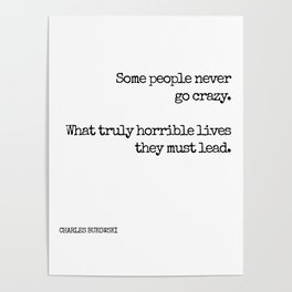Some people never go crazy. What truly horrible lives they must lead. - Bukowski quote Poster