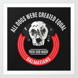 All Dogs Were Created Equal - Then God Made Dalmatians Art Print