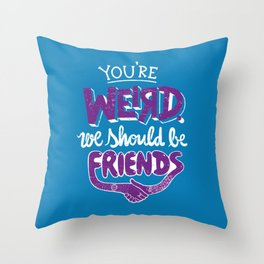 You're Weird We Should Be Friends Throw Pillow