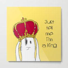 Just tell me I'm a King Metal Print