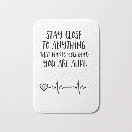 Stay close to anything that makes you glad you are alive Bath Mat