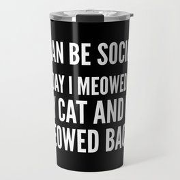 I Can Be Social Today I Meowed At My Cat And He Meowed Back (Black & White) Travel Mug