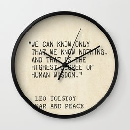 Leo Tolstoy, War and Peace. We can know only that we know nothing. And that is the highest degree of Wall Clock