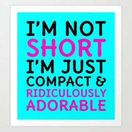 I'm Not Short I'm Just Compact & Ridiculously Adorable (Cyan) Art Print