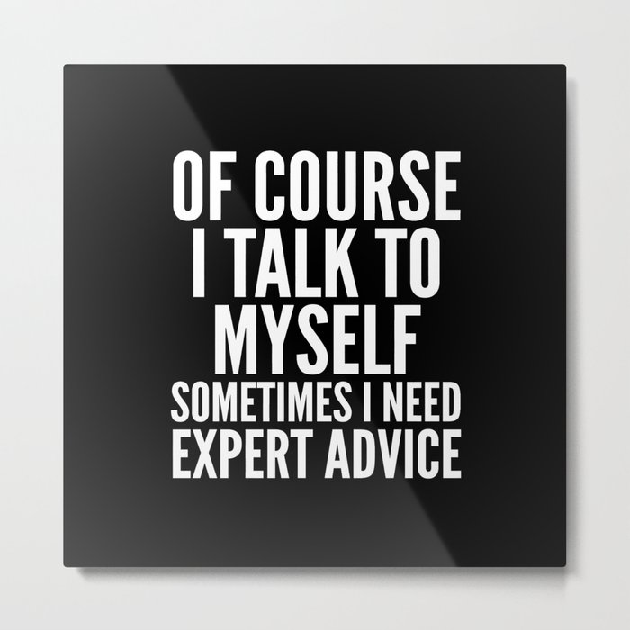 Of Course I Talk To Myself Sometimes I Need Expert Advice (Black & White) Metal Print