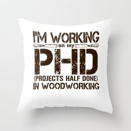 I'm Working On My PHD Projects Half Done In Woodworking Throw Pillow