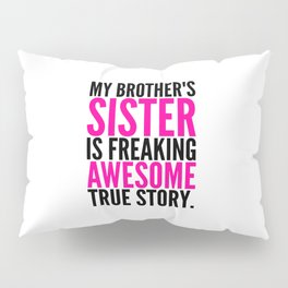 My Brother's Sister is Freaking Awesome True Story Pillow Sham