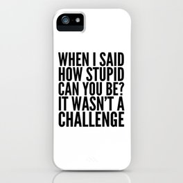 When I Said How Stupid Can You Be? It Wasn't a Challenge iPhone Case