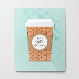 Better Latte Than Never Metal Print