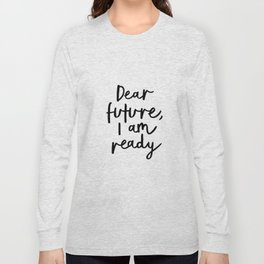 Dear Future I Am Ready modern black and white minimalist typography poster home room wall decor Long Sleeve T-shirt
