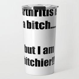 Arthritis is a bitch...but I am bitchier!!! Travel Mug