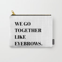 We go together like eyebrows Carry-All Pouch