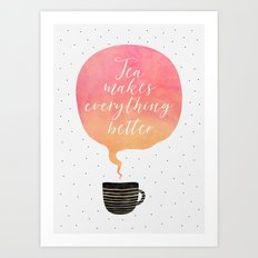Tea Makes Everything Better Art Print