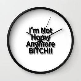 I'm Not Horny Anymore BITCH!! Wall Clock