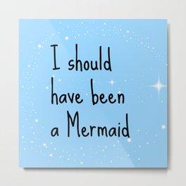 I should have been a mermaid Metal Print