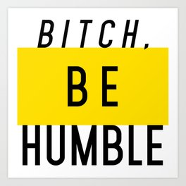 Bitch, be humble Art Print