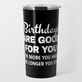 Birthdays are Good for You The More You Have The Longer You Live (Black) Travel Mug