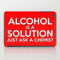 alcohol iPad Cases featuring Alcohol is a Solution by The Image Zone