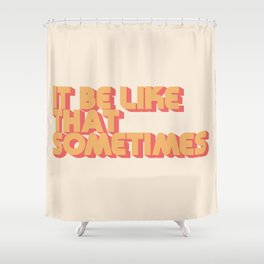 """""""It be like that sometimes"""" Shower Curtain"""