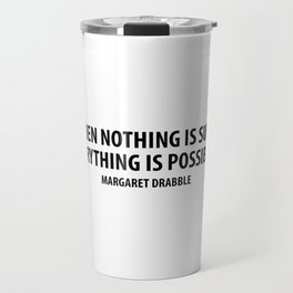 When Nothing is Sure, Everything is Possible. - Margaret Drabble Travel Mug