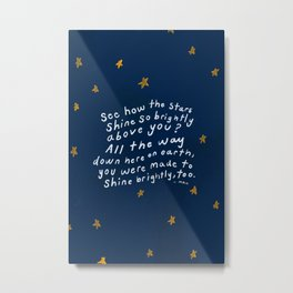 """""""See How The Stars Shine So Brightly Above You? All The Way Down Here On Earth, You Were Made To Shine Brightly, Too."""" Metal Print"""
