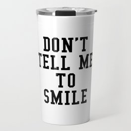DON'T TELL ME TO SMILE Travel Mug