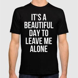 IT'S A BEAUTIFUL DAY TO LEAVE ME ALONE (Black & White) T-shirt