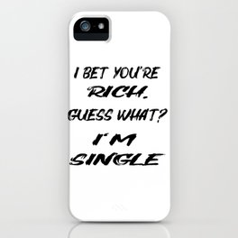 I BET YOU'RE RICH. GUESS WHAT? I'M SINGLE! iPhone Case