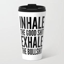 Inhale The Good Shit Exhale The Bullshit Travel Mug