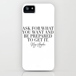 Ask for What You Want and Be Prepared to Get It. -Maya Angelou iPhone Case
