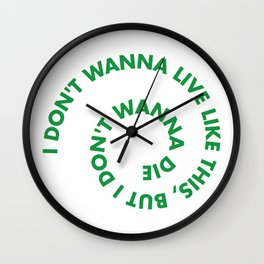 I don't wanna live like this, but i don't wanna die Wall Clock