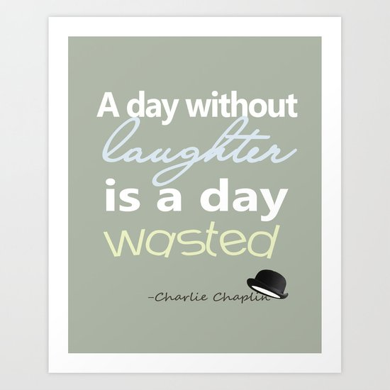 A day without laughter is a day wasted - Charlie Chaplin Quote Art Print