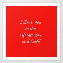 I Love You to the Refrigerator and Back! Art Print