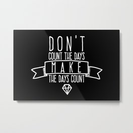 Don't count the days Make the days count Metal Print