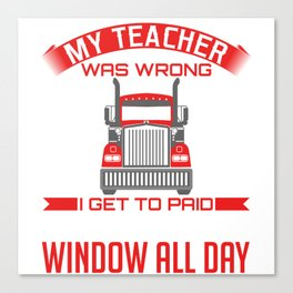 My Teacher Was Wrong I Get To Paid Stare Out The Window All Day T-shirt Design 18 Wheeler Trucks Canvas Print