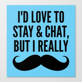 I'd Love to Stay and Chat, But I Really Mustache Must Dash (Blue) Canvas Print