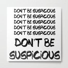 Don't Be Suspicious Metal Print