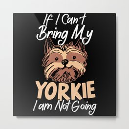 If I Can't Bring My Yorkie Yorkshire Terrier Dog Metal Print