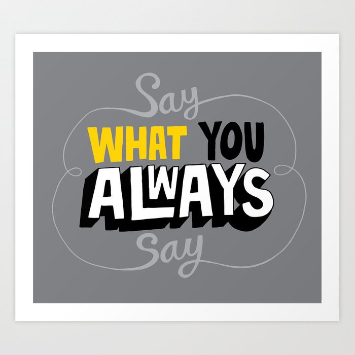 Say What You Always Say Art Print